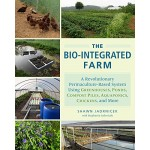 The Bio-Integrated Farm: A Revolutionary Permaculture-Based System Using Greenhouses, Ponds, Compost Piles, Aquaponics, Chickens, and More