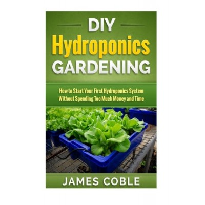DIY Hydroponics Gardening: How to make Your First Hydroponics System without Spending too Much Money or Time