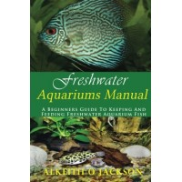 Freshwater Aquariums Manual: A Beginners Guide To Keeping And Feeding Freshwater Aquarium Fish (Volume 1)