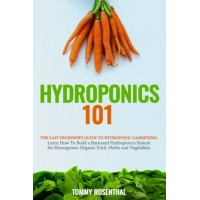 Hydroponics 101: The Easy Beginner's Guide to Hydroponic Gardening.  Learn How To Build a Backyard Hydroponics System for Homegrown Organic Fruit, ...