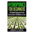 Hydroponics for Beginners: The Ultimate Hydroponics Crash Course Guide: Master Hydroponics for Beginners in 30 Minutes or Less! (Hydroponics - ... ...