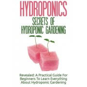 Hydroponics: Secrets Of Hydroponic Gardening - A Practical Guide For Beginners To Learn Everything About Hydroponic Gardening