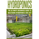 Hydroponics: The Ultimate Beginners Guide to Mastering Hydroponics for Life! (Hydroponics, Aquaponics, Indoor Gardening, Raised Bed gardening, ... ...